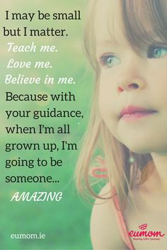 I may be small but I matter. Teach me, Love me, Believe in me. Because with your guidance, when I'm all grown up, I'm going to be amazing! #MomQuotes