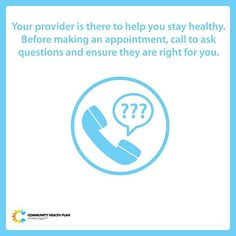 Your provider is there to help you stay healthy. Finding the right provider is one of the most important decisions you'll make about your health care! Before making an appointment, call to ask questions:  Are they in your network? Are they accepting new patients? Are they accepting patients with your health coverage? Where is the office located? What appointment times are available? Do they speak your language?  Ask your friends or family if they have providers they like and what they like…