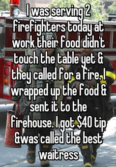 I was serving 2 firefighters today at work their food didn't touch the table yet & they called for a fire. I wrapped up the food & sent it to the firehouse. I got $40 tip &was called the best waitress