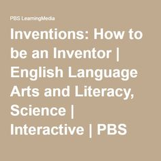 Inventions: How to be an Inventor   English Language Arts and Literacy, Science   Interactive   PBS LearningMedia