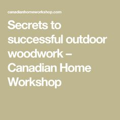 Secrets to successful outdoor woodwork – Canadian Home Workshop