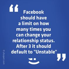 "Facebook should have a limit on how many times you can change your relationship status. After 3 it should default to ""Unstable"""