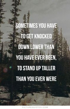 Sometimes you have to get knocked down lower than you have ever been, to stand up taller than you ever were. Stay strong quotes on PictureQuotes.com.