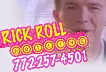 "The ""Rick Roll"" Hotline: 772-257-4501  The ""Rick Roll"" Hotline provides another way for you to trick your coworkers, friends, and family into listening to this Rick Astley classic!"