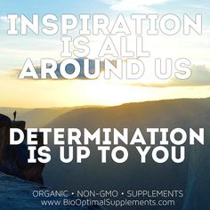 Inspiration is easily found all around us.  But determination to reach your inspired goals is the hard part.  That's up to you.  Keep striving to inspire others and stay determined!  If your goal is to restore your health naturally visit www.biooptimalsupplements.com