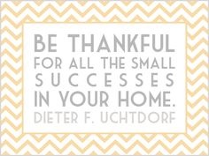 Be thankful for all the small successes in your home.  - Dieter F. Uchtdorf