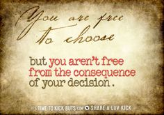 You are free to choose but you aren't free from the consequence of your decision. Share a ♥ LUV KiCK via TimeToKickBuTs.com