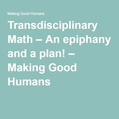 Transdisciplinary Math – An epiphany and a plan! – Making Good Humans