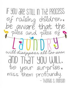 If you are still in the process of raising children, be aware that the piles and piles of laundry will disappear all  too soon and that you will, to you surprise, miss them profoundly - Thomas S. Mason  ♥ {I feel this way}