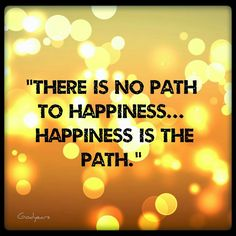 There is no path to happiness.. #Happiness is the path #quote #motivationalquote