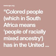 """""""Colored people (which in South Africa means 'people of racially mixed ancestry') has in the United States a connotation different from people of color. ... Colored is often taken as a slur, even when not so intended, and so this term — first used with this meaning in 1611 by the historian John Speed as 'coloured countenances' — is better replaced by its synonym as noun and adjective, black. People of color, on the other hand, is a phrase encompassing all nonwhites. ... When used by whites…"""