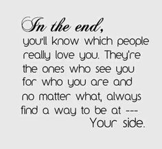 You want to find those who love you all the time.  My future is bright and I will remember those who always stood by me. I will know exactly who they are when the time is right.  So will you.