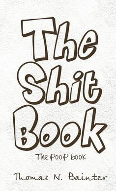 The Shit Book: The Poop Book by Thomas N. Bainter