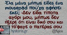 -Έλα μάνα μήπως είδες ένα mousepad πού'χα αφήσει εκεί; -Δεν είδα τίποτα αγόρι μου, μήπως δεν ήξερε ότι είναι δικό σου και τό'φαγε ο πατέρας σου Funny Greek, Greek Quotes, Greeks, Cheer Up, Just For Laughs, Laugh Out Loud, Laughter, Haha, Funny Pictures