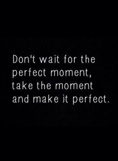 Time is short, and conditions will never be 'perfect'. Take chances. Grab the bull. Be BOLD.