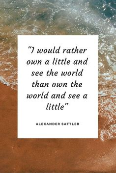 I would rather own a little and see the world than own the world and see a little | Inspiring Quotes | Words of Wisdom | Minimalist living