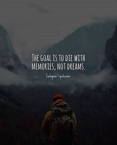 The goal is to die with memories..