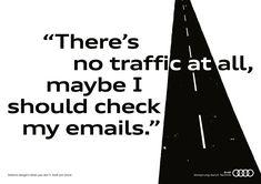 """コピーと1本の道だけで、すべてを語るAudiのプリント広告。 道路上の障害物をドライバーより先に発見してくれるという革新的なシステム「アウディプレセンス」を訴求するために、非常にシンプルなコピーとミニマムのビジュアル要素で表現しました。  しかし、よく見てみるとコピーの一部、道路にかかっている部分だけ色が変わっていて、それぞれひとつの単語になっています。  そう、言葉だけで道に突然飛び出してくるような障害物を表したのです。メインのコピーでは下記のように「目をそらしてしまうシチュエーション」を描きました。 There's no traffic at all, maybe I should check my emails.(道ぜんぜんこんでないから、メールでもチェックしよ。)  おさえのコピーは、""""Detects dangers when you don't. Audi pre sense.(あなたが危険に気づかない時、事前に発見します。アウディプレセンス。)""""  アウディらしいセンスあふれるプリント広告"""