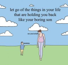 Let go of the things in your life that are holding you back like your boring son.
