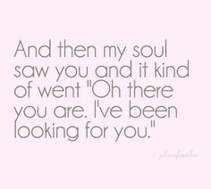 "and then my soul saw you and it kind of went ""oh there you are, I've been looking for you"" #love"