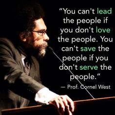 Love the people. Cornel West. This is truth, more people need to realize this.
