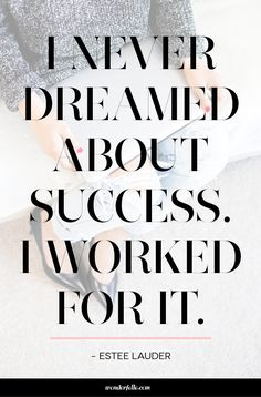 I never dreamed about success. I worked for it. Motivational / inspirational quote from Estee Lauder.
