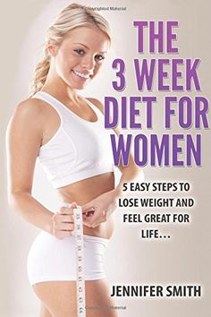 The 3 Week Diet For Women: 5 EASY Steps To Lose Weight and Feel Great for Life? (Weight Loss, How to Lose Weight, 3 Week Diet) (Volume 1) by Jennifer Smith http://www.amazon.com/dp/1522946330/ref=cm_sw_r_pi_dp_xyb8wb1KBN8NZ