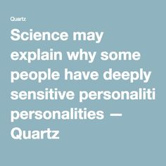 Science may explain why some people have deeply sensitive personalities — Quartz