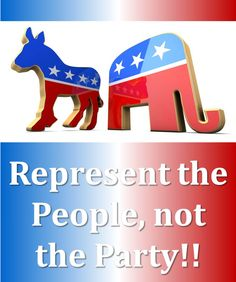 Represent the People, not the Party!!  There is no two party system...They are one and the same. Independent? (CTCR)