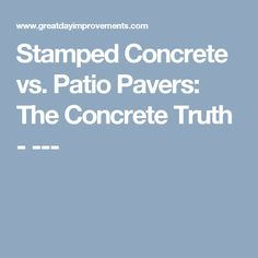 Stamped Concrete vs. Patio Pavers: The Concrete Truth - ---