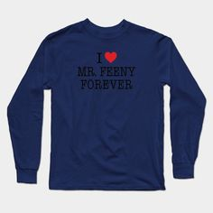 I Love Mr. Feeny Forever Shirt - Boy Meets World Long Sleeve T-Shirt