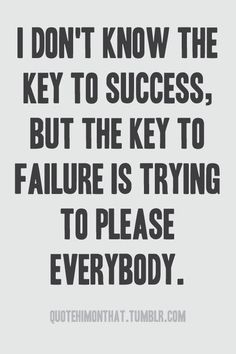 """I don't know the key to success, but the key to failure is trying to please everybody."""