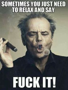 Sometimes you just need to relax and say.fuck it! Jack Nicholson meme - Cast your vote, share, discuss and browse similar memes Great Motivational Quotes, Great Quotes, Quotes To Live By, Me Quotes, Funny Quotes, Inspirational Quotes, Funny Memes, Funny Pics, Funny Pictures