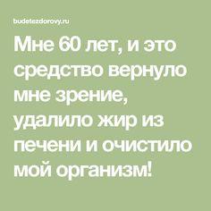 Мне 60 лет, и это средство вернуло мне зрение, удалило жир из печени и очистило мой организм!