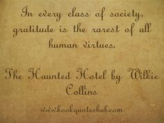 In every class of society, gratitude is the rarest of all human virtues.  The Haunted Hotel by Wilkie Collins