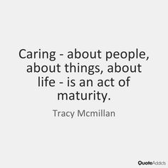 Caring about people, about things, about life, is an act of maturity. Tracy Mcmillan, Maturity, Mother And Father, Love And Light, Self Love, Best Quotes, Acting, Spirit, Club