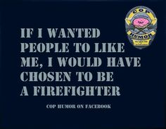 Hahaha I have so many firefighter friends they're always messing with me about wanting to become a police officer. So I'm definitely gonna share this with them Cops Humor, Drunk Humor, Ecards Humor, Nurse Humor, Police Wife Life, Cop Wife, Police Quotes, My Cop, Police Lives Matter