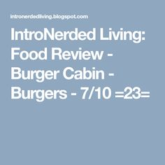 IntroNerded Living: Food Review - Burger Cabin - Burgers - 7/10 =23= Food Reviews, Burgers, About Me Blog, Cabin, Content, Hamburgers, Cabins, Cottage, Wooden Houses