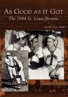 As Good As It Got: The 1944 St. Louis Browns by David Alan Heller Finished July 31, 2016