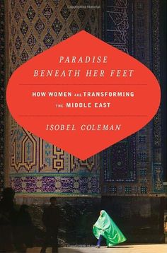 Paradise Beneath Her Feet: How Women Are Transforming the Middle East (Council on Foreign Relations Book) Isobel Coleman   Phenomenal read, can be found at most libraries, print and electronic (ie, Kindle) for free!