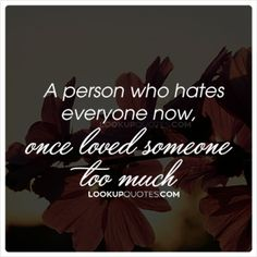 If you have been hurt in the past remember that there is someone out there who will..Continue Reading -) http://www.lookupquotes.com/picture_quotes/a-person-who-hates-everyone-now-once-loved-someone-too-much/41833/ #relationshipquotes #quotes #love #lovestatus