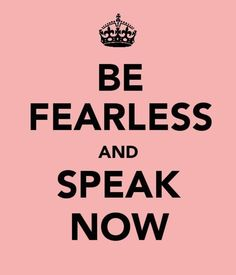 Be Fearless And Speak NOW!