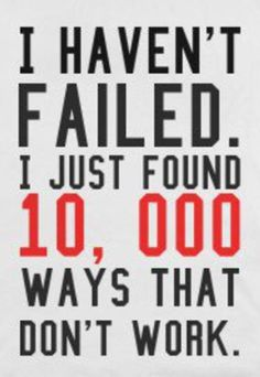 I haven't failed. I just found 10,000 ways that don't work.
