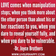 LOVE comes when manipulation stops; when you think more about the other person than about his or her reactions to you, when you dare to reve...
