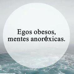 Egos obesos, mentes anoréxicas. #frases