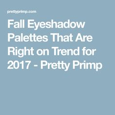 Fall Eyeshadow Palettes That Are Right on Trend for 2017 - Pretty Primp