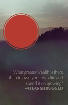 """What greater wealth is there than to own your life and spend it on growing"" #AynRand #AtlashShrugged"