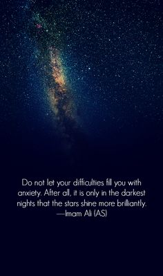 Do not let your difficulties fill you with anxiety. After all, it is only in the darkest nights that the stars shine more brilliantly. -Imam Ali (AS) Hazrat Ali Sayings, Imam Ali Quotes, Rumi Quotes, Muslim Quotes, Religious Quotes, Wise Quotes, Faith Quotes, Qoutes, Beautiful Islamic Quotes
