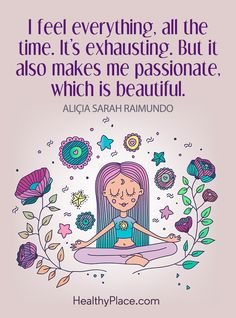 Quote on borderline: I feel everything, all the time. It's exhausting. But it also makes me passionate, which is beautiful – Alicia Sarah Raimundo. www.HealthyPlace.com