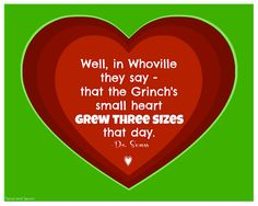The Grinch - Well, in Whoville they say - that the Grinch's small heart grew three sizes that day. -Dr. Seuss